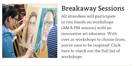 Breakaway Sessions. All attendess with participate in two hands on workshops(AM & PM) with an innovative art educator. With over 20 workshops to choose from, you're sure to be inspired. Click here to check out the full list of workshops.